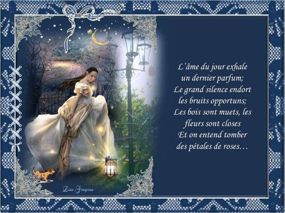L'âme du jour exhale un dernier parfum; Le grand silence endort les bruits opportuns; Les bois sont muets, les fleurs sont closes Et on entend tomber des pétales de roses…