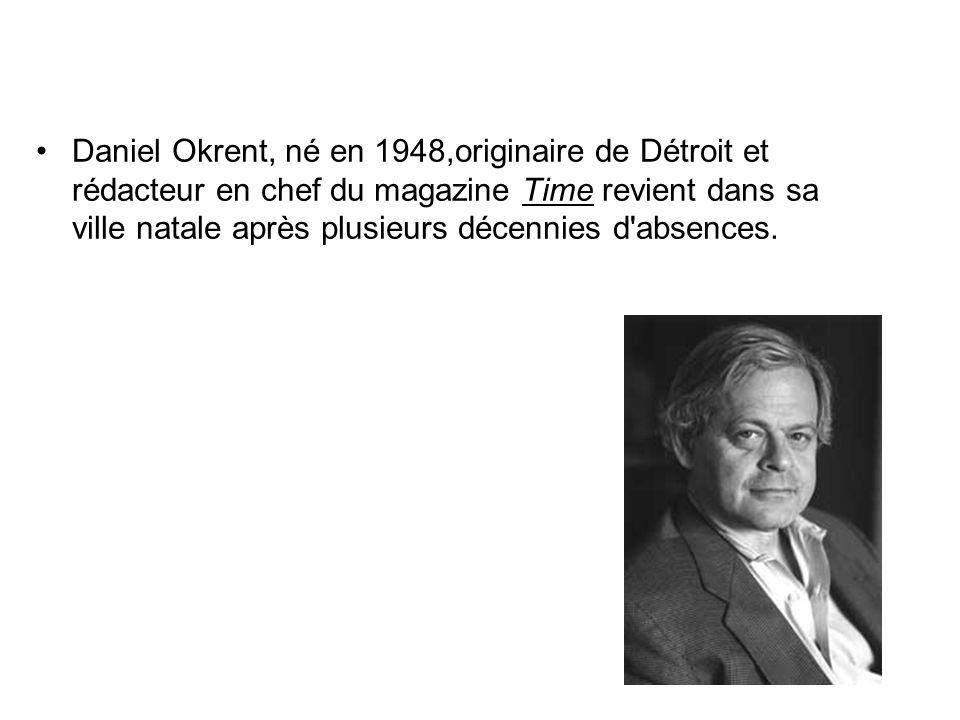 Daniel Okrent, né en 1948,originaire de Détroit et rédacteur en chef du magazine Time revient dans sa ville natale après plusieurs décennies d absences.