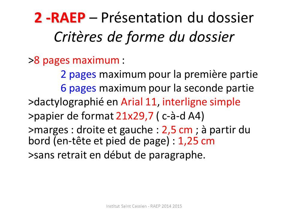 2 -RAEP 2 -RAEP – Présentation du dossier Critères de forme du dossier >8 pages maximum : 2 pages maximum pour la première partie 6 pages maximum pour la seconde partie >dactylographié en Arial 11, interligne simple >papier de format 21x29,7 ( c-à-d A4) >marges : droite et gauche : 2,5 cm ; à partir du bord (en-tête et pied de page) : 1,25 cm >sans retrait en début de paragraphe.