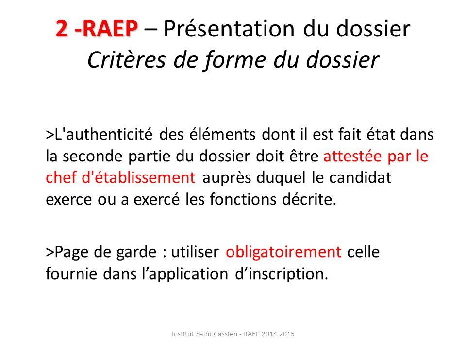 2 -RAEP 2 -RAEP – Présentation du dossier Critères de forme du dossier >L authenticité des éléments dont il est fait état dans la seconde partie du dossier doit être attestée par le chef d établissement auprès duquel le candidat exerce ou a exercé les fonctions décrite.