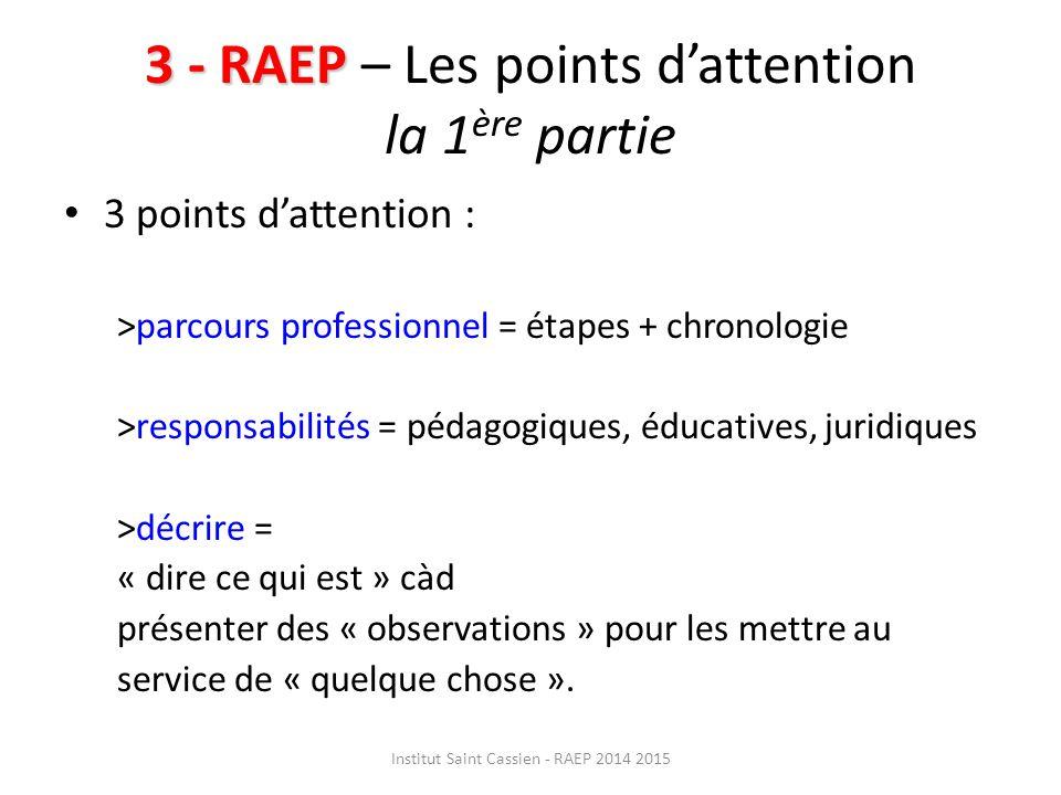 3 - RAEP 3 - RAEP – Les points d'attention la 1 ère partie 3 points d'attention : >parcours professionnel = étapes + chronologie >responsabilités = pédagogiques, éducatives, juridiques >décrire = « dire ce qui est » càd présenter des « observations » pour les mettre au service de « quelque chose ».