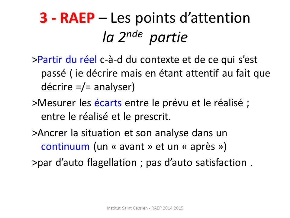 3 - RAEP 3 - RAEP – Les points d'attention la 2 nde partie >Partir du réel c-à-d du contexte et de ce qui s'est passé ( ie décrire mais en étant attentif au fait que décrire =/= analyser) >Mesurer les écarts entre le prévu et le réalisé ; entre le réalisé et le prescrit.