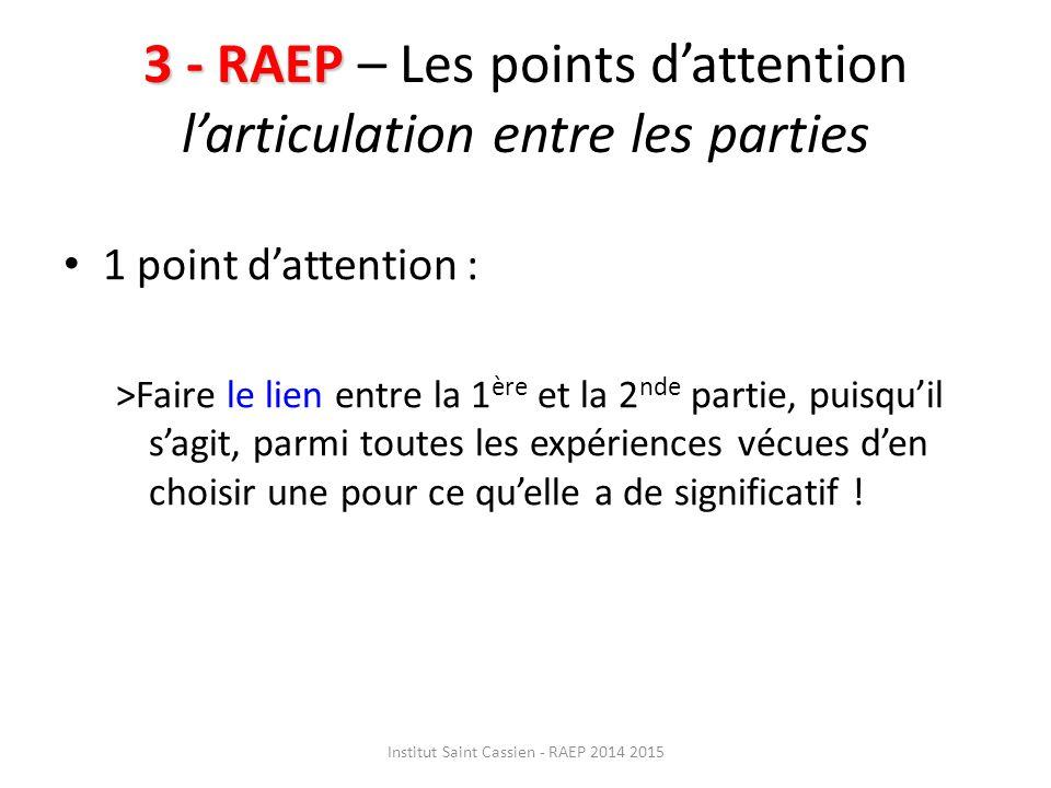 3 - RAEP 3 - RAEP – Les points d'attention l'articulation entre les parties 1 point d'attention : >Faire le lien entre la 1 ère et la 2 nde partie, puisqu'il s'agit, parmi toutes les expériences vécues d'en choisir une pour ce qu'elle a de significatif .