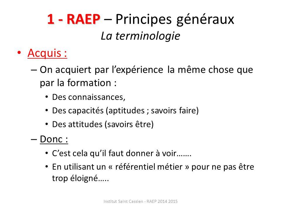 1 - RAEP 1 - RAEP – Principes généraux La terminologie Acquis : – On acquiert par l'expérience la même chose que par la formation : Des connaissances, Des capacités (aptitudes ; savoirs faire) Des attitudes (savoirs être) – Donc : C'est cela qu'il faut donner à voir…….