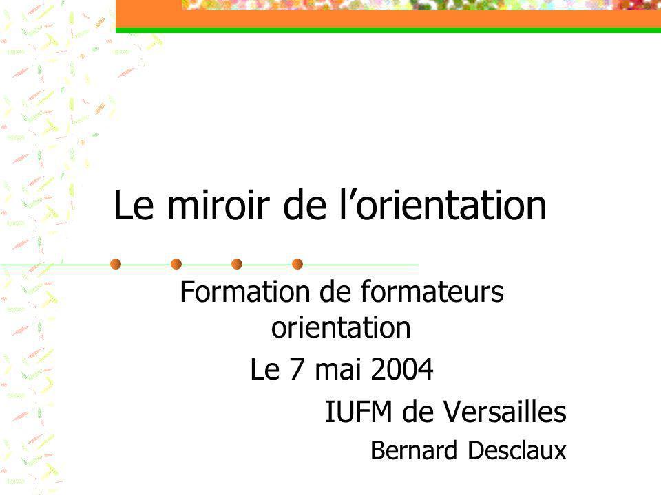 Le miroir de l'orientation Formation de formateurs orientation Le 7 mai 2004 IUFM de Versailles Bernard Desclaux