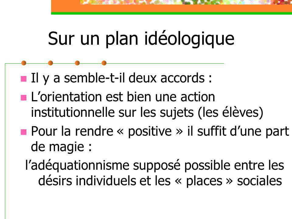 Sur un plan idéologique Il y a semble-t-il deux accords : L'orientation est bien une action institutionnelle sur les sujets (les élèves) Pour la rendr