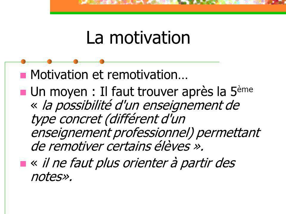 La motivation Motivation et remotivation… Un moyen : Il faut trouver après la 5 ème « la possibilité d un enseignement de type concret (différent d un enseignement professionnel) permettant de remotiver certains élèves ».