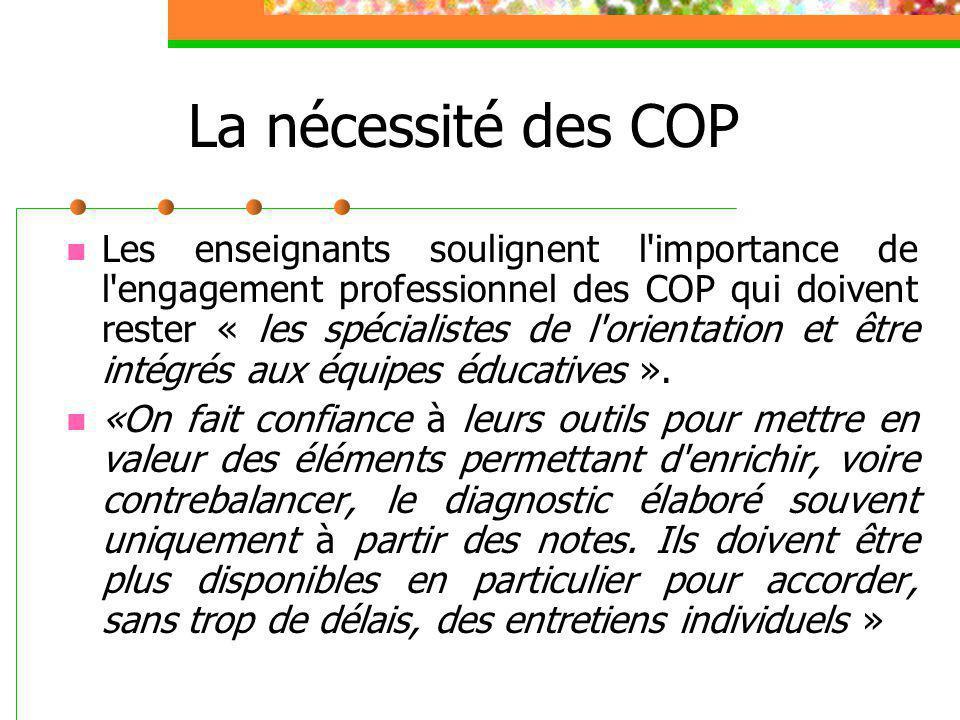 La nécessité des COP Les enseignants soulignent l importance de l engagement professionnel des COP qui doivent rester « les spécialistes de l orientation et être intégrés aux équipes éducatives ».