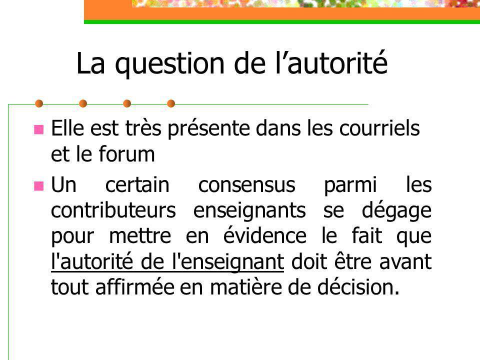 La question de l'autorité Elle est très présente dans les courriels et le forum Un certain consensus parmi les contributeurs enseignants se dégage pour mettre en évidence le fait que l autorité de l enseignant doit être avant tout affirmée en matière de décision.