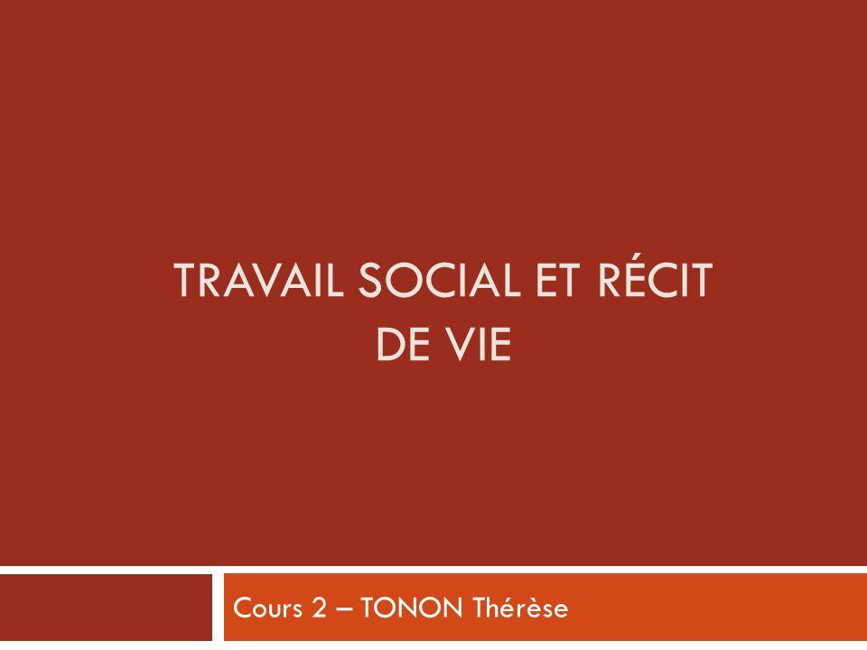 TRAVAIL SOCIAL ET RÉCIT DE VIE Cours 2 – TONON Thérèse