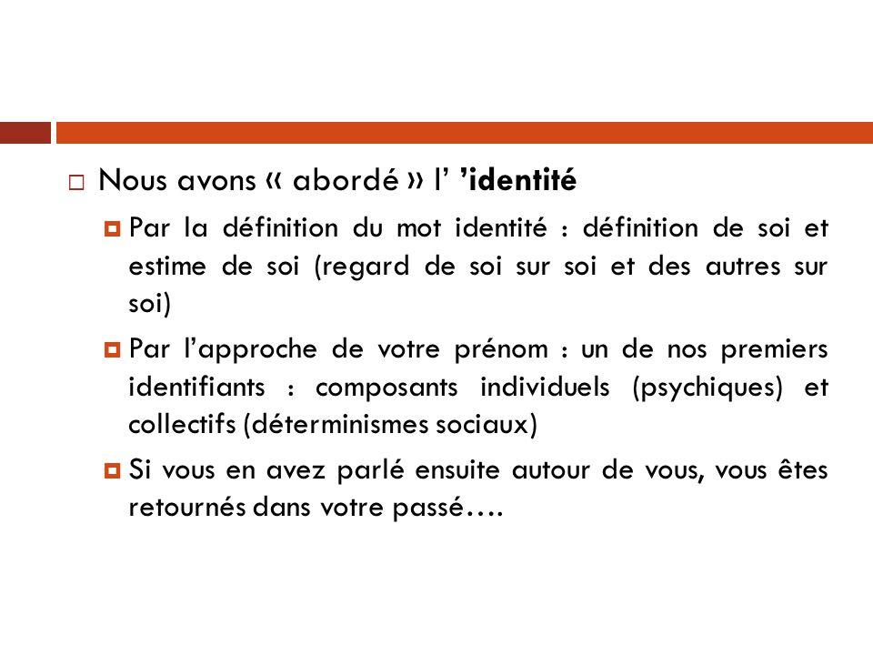  Nous avons « abordé » l' 'identité  Par la définition du mot identité : définition de soi et estime de soi (regard de soi sur soi et des autres sur