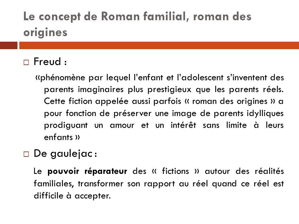 Le concept de Roman familial, roman des origines  Freud : «phénomène par lequel l'enfant et l'adolescent s'inventent des parents imaginaires plus pre