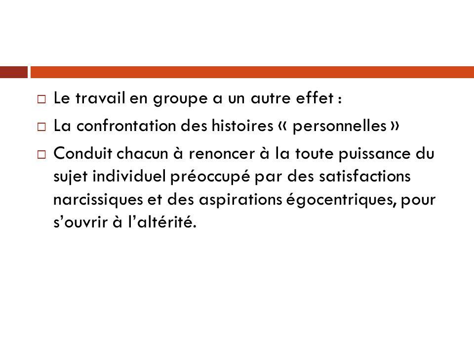  Le travail en groupe a un autre effet :  La confrontation des histoires « personnelles »  Conduit chacun à renoncer à la toute puissance du sujet
