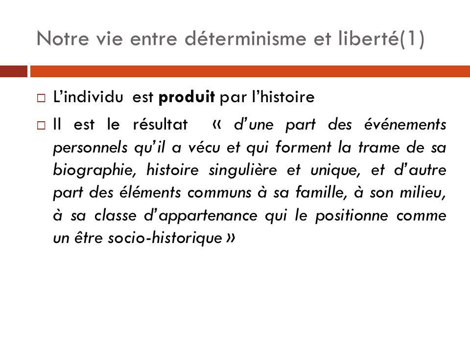 Notre vie entre déterminisme et liberté(1)  L'individu est produit par l'histoire  Il est le résultat « d'une part des événements personnels qu'il a