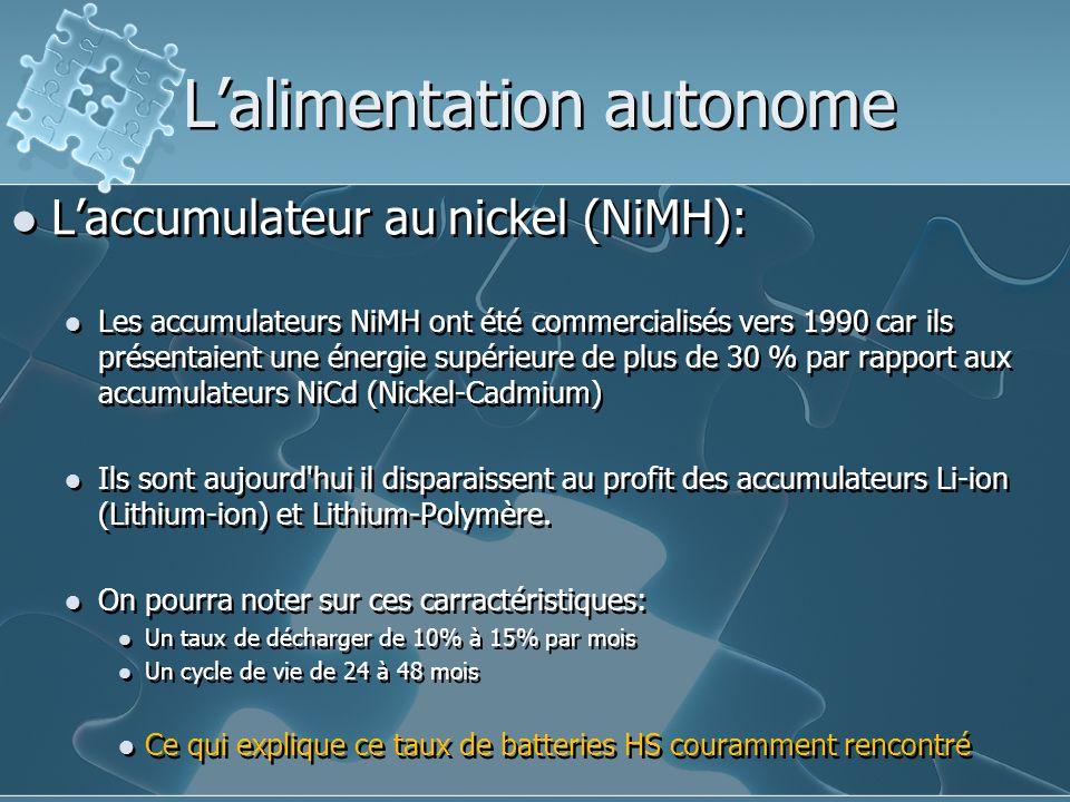 L'alimentation autonome L'accumulateur au nickel (NiMH): Les accumulateurs NiMH ont été commercialisés vers 1990 car ils présentaient une énergie supérieure de plus de 30 % par rapport aux accumulateurs NiCd (Nickel-Cadmium) Ils sont aujourd hui il disparaissent au profit des accumulateurs Li-ion (Lithium-ion) et Lithium-Polymère.