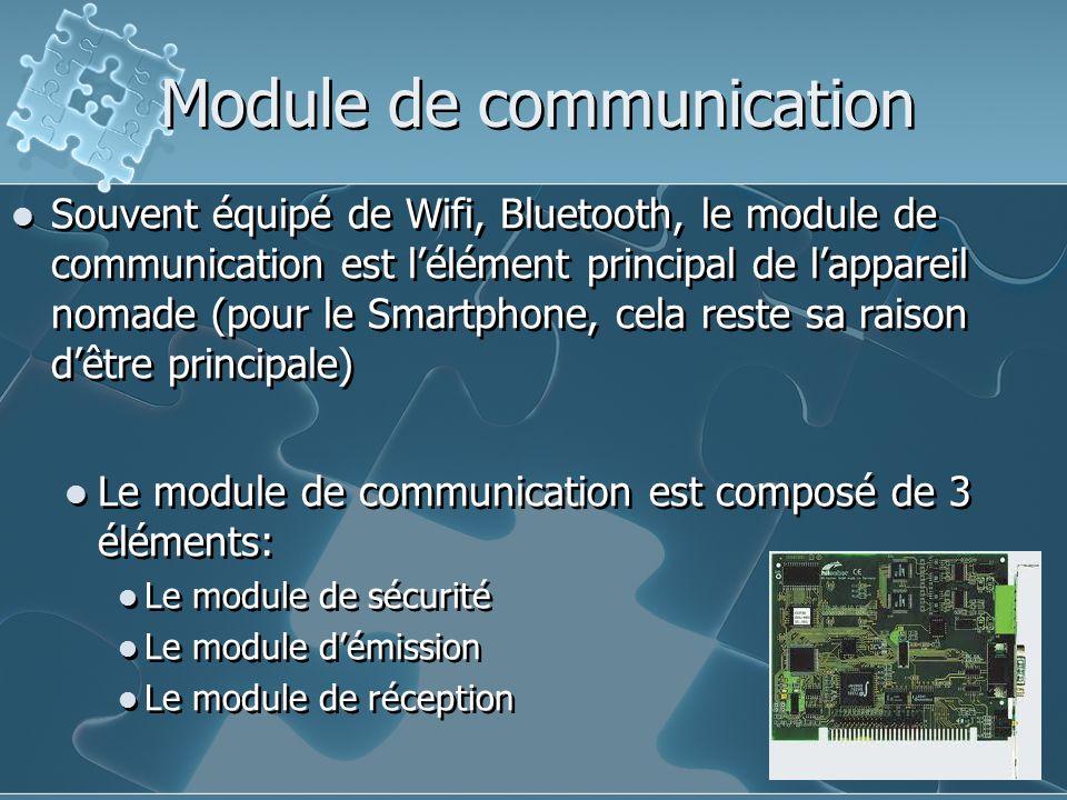 Module de communication Souvent équipé de Wifi, Bluetooth, le module de communication est l'élément principal de l'appareil nomade (pour le Smartphone, cela reste sa raison d'être principale) Le module de communication est composé de 3 éléments: Le module de sécurité Le module d'émission Le module de réception Souvent équipé de Wifi, Bluetooth, le module de communication est l'élément principal de l'appareil nomade (pour le Smartphone, cela reste sa raison d'être principale) Le module de communication est composé de 3 éléments: Le module de sécurité Le module d'émission Le module de réception