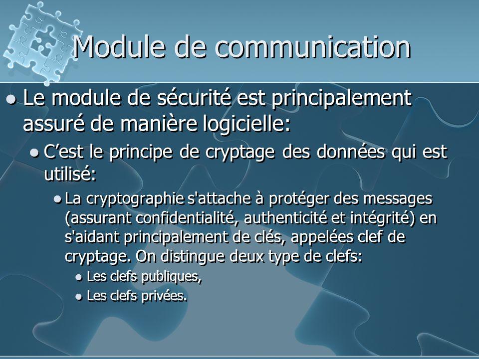 Module de communication Le module de sécurité est principalement assuré de manière logicielle: C'est le principe de cryptage des données qui est utilisé: La cryptographie s attache à protéger des messages (assurant confidentialité, authenticité et intégrité) en s aidant principalement de clés, appelées clef de cryptage.
