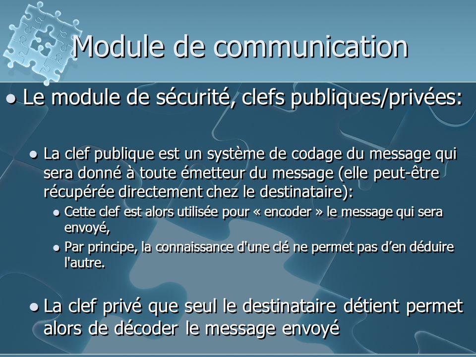 Module de communication Le module de sécurité, clefs publiques/privées: La clef publique est un système de codage du message qui sera donné à toute émetteur du message (elle peut-être récupérée directement chez le destinataire): Cette clef est alors utilisée pour « encoder » le message qui sera envoyé, Par principe, la connaissance d une clé ne permet pas d'en déduire l autre.