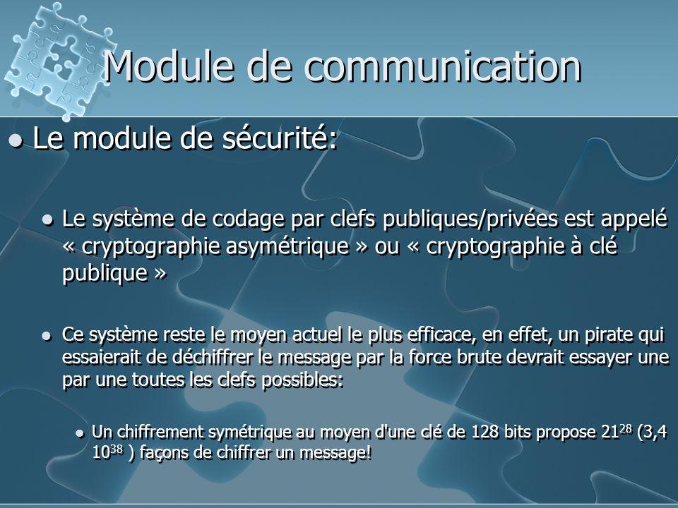 Module de communication Le module de sécurité: Le système de codage par clefs publiques/privées est appelé « cryptographie asymétrique » ou « cryptographie à clé publique » Ce système reste le moyen actuel le plus efficace, en effet, un pirate qui essaierait de déchiffrer le message par la force brute devrait essayer une par une toutes les clefs possibles: Un chiffrement symétrique au moyen d une clé de 128 bits propose 21 28 (3,4 10 38 ) façons de chiffrer un message.