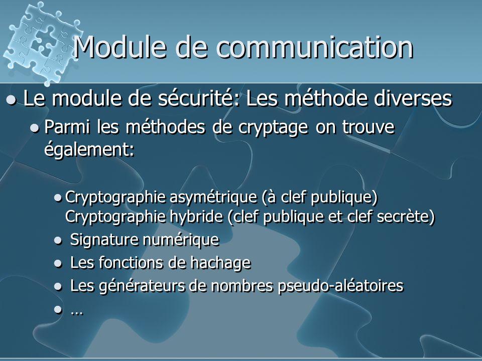 Module de communication Le module de sécurité: Les méthode diverses Parmi les méthodes de cryptage on trouve également: Cryptographie asymétrique (à clef publique) Cryptographie hybride (clef publique et clef secrète) Signature numérique Les fonctions de hachage Les générateurs de nombres pseudo-aléatoires … Le module de sécurité: Les méthode diverses Parmi les méthodes de cryptage on trouve également: Cryptographie asymétrique (à clef publique) Cryptographie hybride (clef publique et clef secrète) Signature numérique Les fonctions de hachage Les générateurs de nombres pseudo-aléatoires …