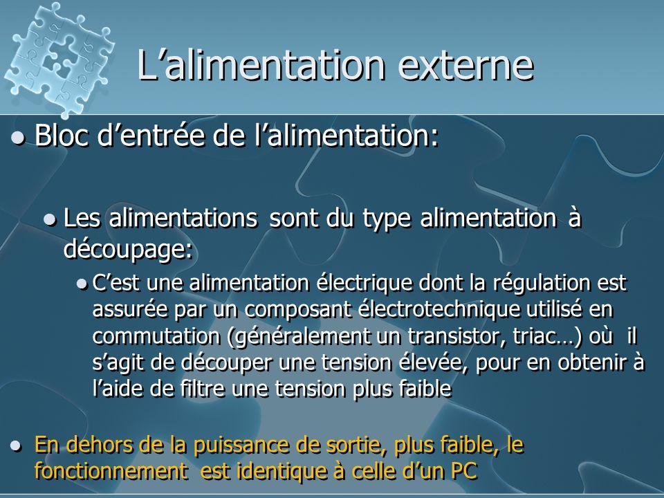 L'alimentation externe Bloc d'entrée de l'alimentation: Les alimentations sont du type alimentation à découpage: C'est une alimentation électrique dont la régulation est assurée par un composant électrotechnique utilisé en commutation (généralement un transistor, triac…) où il s'agit de découper une tension élevée, pour en obtenir à l'aide de filtre une tension plus faible En dehors de la puissance de sortie, plus faible, le fonctionnement est identique à celle d'un PC Bloc d'entrée de l'alimentation: Les alimentations sont du type alimentation à découpage: C'est une alimentation électrique dont la régulation est assurée par un composant électrotechnique utilisé en commutation (généralement un transistor, triac…) où il s'agit de découper une tension élevée, pour en obtenir à l'aide de filtre une tension plus faible En dehors de la puissance de sortie, plus faible, le fonctionnement est identique à celle d'un PC
