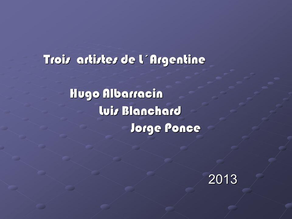 Trois artistes de L´Argentine Trois artistes de L´Argentine Hugo Albarracin Hugo Albarracin Luis Blanchard Luis Blanchard Jorge Ponce Jorge Ponce 2013