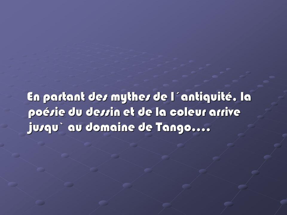 En partant des mythes de l´antiquité, la poésie du dessin et de la coleur arrive jusqu` au domaine de Tango….