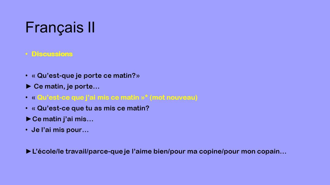 Français II Discussions « Qu'est-que je porte ce matin » ► Ce matin, je porte… « Qu'est-ce que j'ai mis ce matin »* (mot nouveau) « Qu'est-ce que tu as mis ce matin.