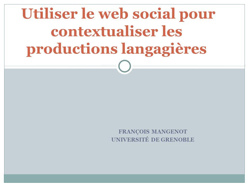 FRANÇOIS MANGENOT UNIVERSITÉ DE GRENOBLE Utiliser le web social pour contextualiser les productions langagières