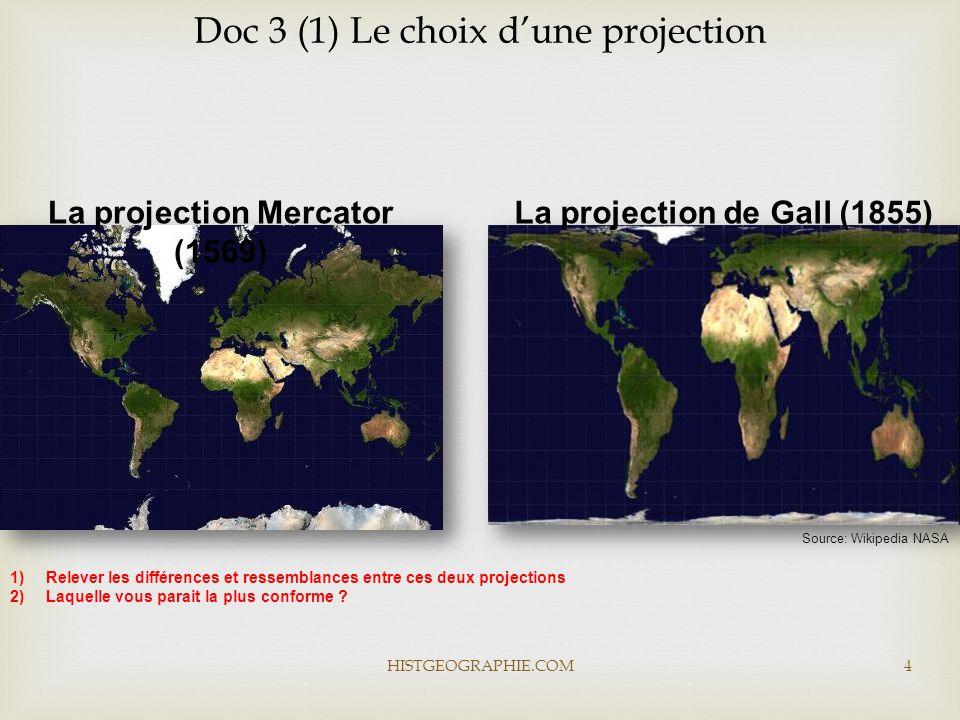 HISTGEOGRAPHIE.COM4 Doc 3 (1) Le choix d'une projection La projection Mercator (1569) Source: Wikipedia NASA La projection de Gall (1855) 1)Relever les différences et ressemblances entre ces deux projections 2)Laquelle vous parait la plus conforme ?