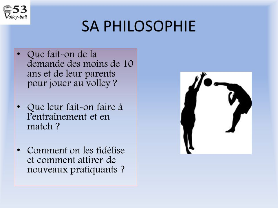 SA PHILOSOPHIE Que fait-on de la demande des moins de 10 ans et de leur parents pour jouer au volley ? Que leur fait-on faire à l'entraînement et en m