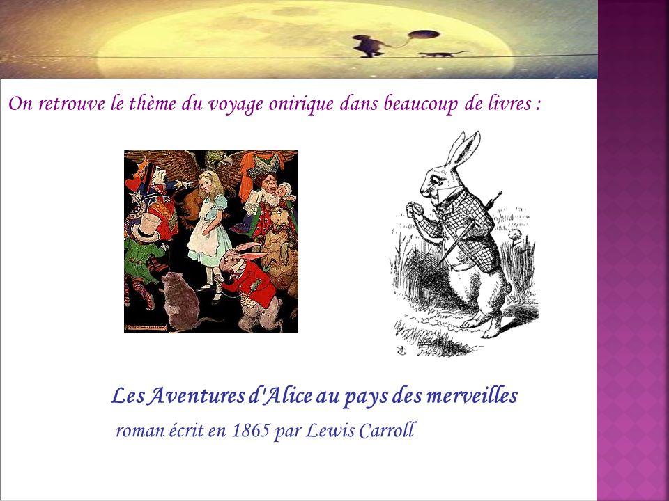 On retrouve le thème du voyage onirique dans beaucoup de livres : Les Aventures d'Alice au pays des merveilles roman écrit en 1865 par Lewis Carroll
