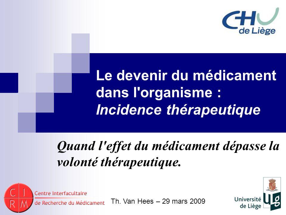 Le devenir du médicament dans l'organisme : Incidence thérapeutique Quand l'effet du médicament dépasse la volonté thérapeutique. Th. Van Hees – 29 ma