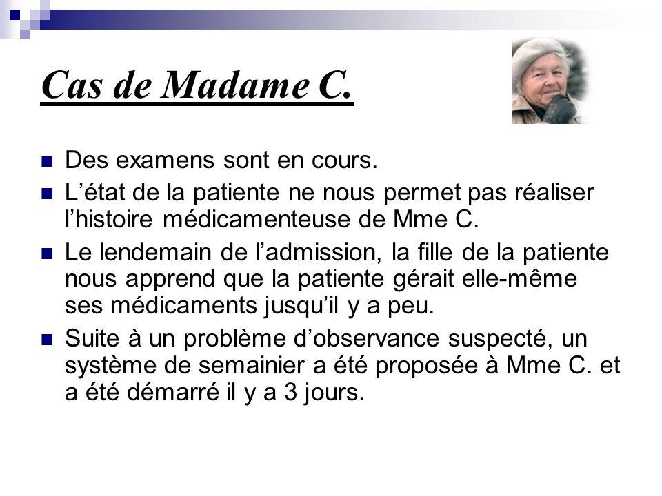 Cas de Madame C. Des examens sont en cours. L'état de la patiente ne nous permet pas réaliser l'histoire médicamenteuse de Mme C. Le lendemain de l'ad