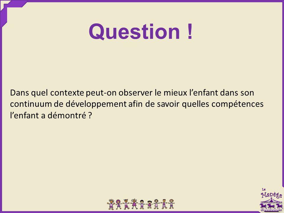 Dans quel contexte peut-on observer le mieux l'enfant dans son continuum de développement afin de savoir quelles compétences l'enfant a démontré ? Que