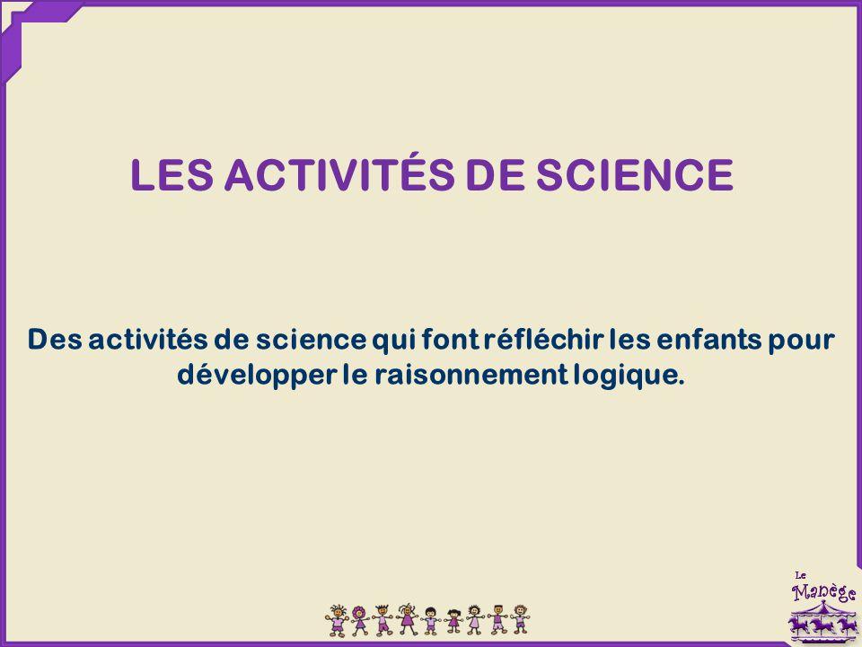LES ACTIVITÉS DE SCIENCE Des activités de science qui font réfléchir les enfants pour développer le raisonnement logique.