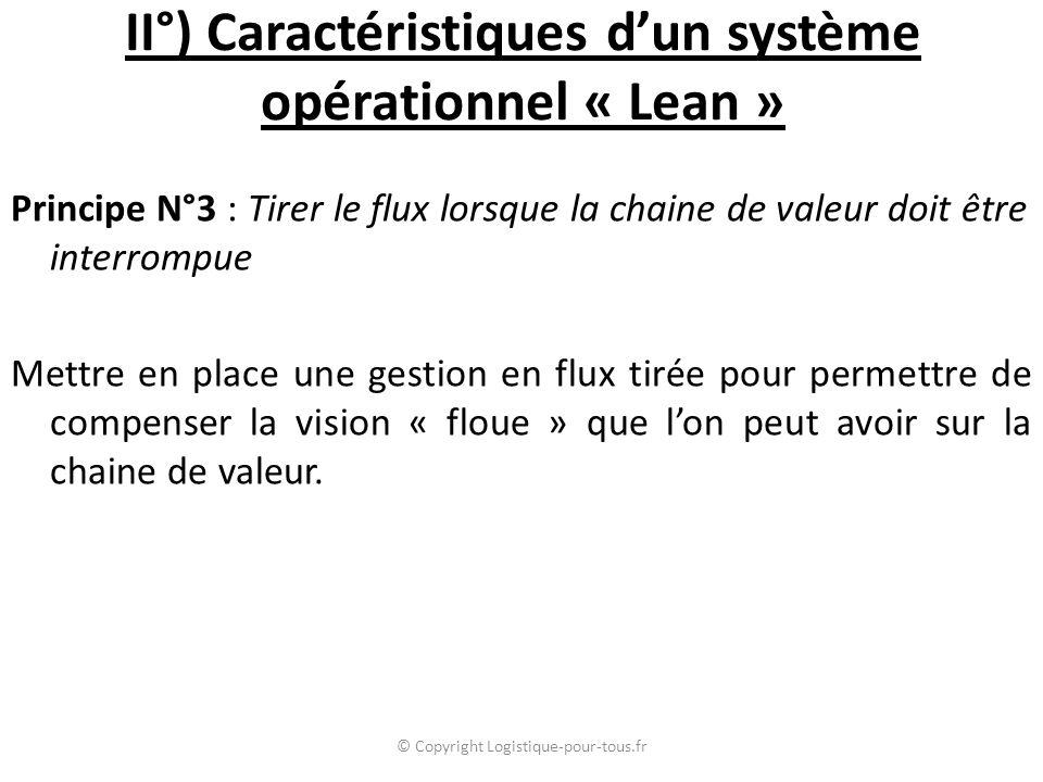 II°) Caractéristiques d'un système opérationnel « Lean » Principe N°3 : Tirer le flux lorsque la chaine de valeur doit être interrompue Mettre en place une gestion en flux tirée pour permettre de compenser la vision « floue » que l'on peut avoir sur la chaine de valeur.