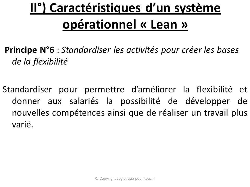 II°) Caractéristiques d'un système opérationnel « Lean » Principe N°6 : Standardiser les activités pour créer les bases de la flexibilité Standardiser pour permettre d'améliorer la flexibilité et donner aux salariés la possibilité de développer de nouvelles compétences ainsi que de réaliser un travail plus varié.