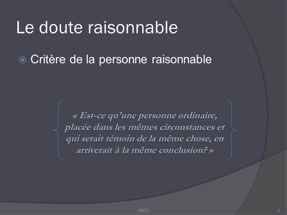 Le doute raisonnable  Critère de la personne raisonnable 9 « Est-ce qu une personne ordinaire, placée dans les mêmes circonstances et qui serait témoin de la même chose, en arriverait à la même conclusion.