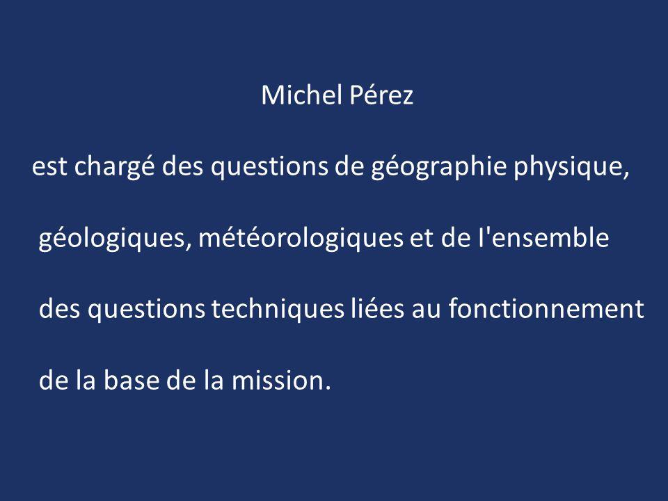 Michel Pérez est chargé des questions de géographie physique, géologiques, météorologiques et de I'ensemble des questions techniques liées au fonction