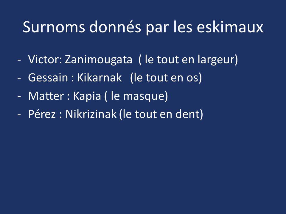 Surnoms donnés par les eskimaux -Victor: Zanimougata ( le tout en largeur) -Gessain : Kikarnak (le tout en os) -Matter : Kapia ( le masque) -Pérez : N
