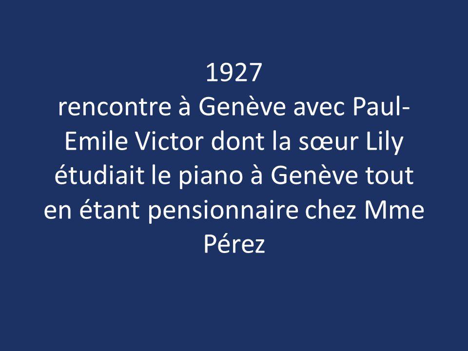 1927 rencontre à Genève avec Paul- Emile Victor dont la sœur Lily étudiait le piano à Genève tout en étant pensionnaire chez Mme Pérez