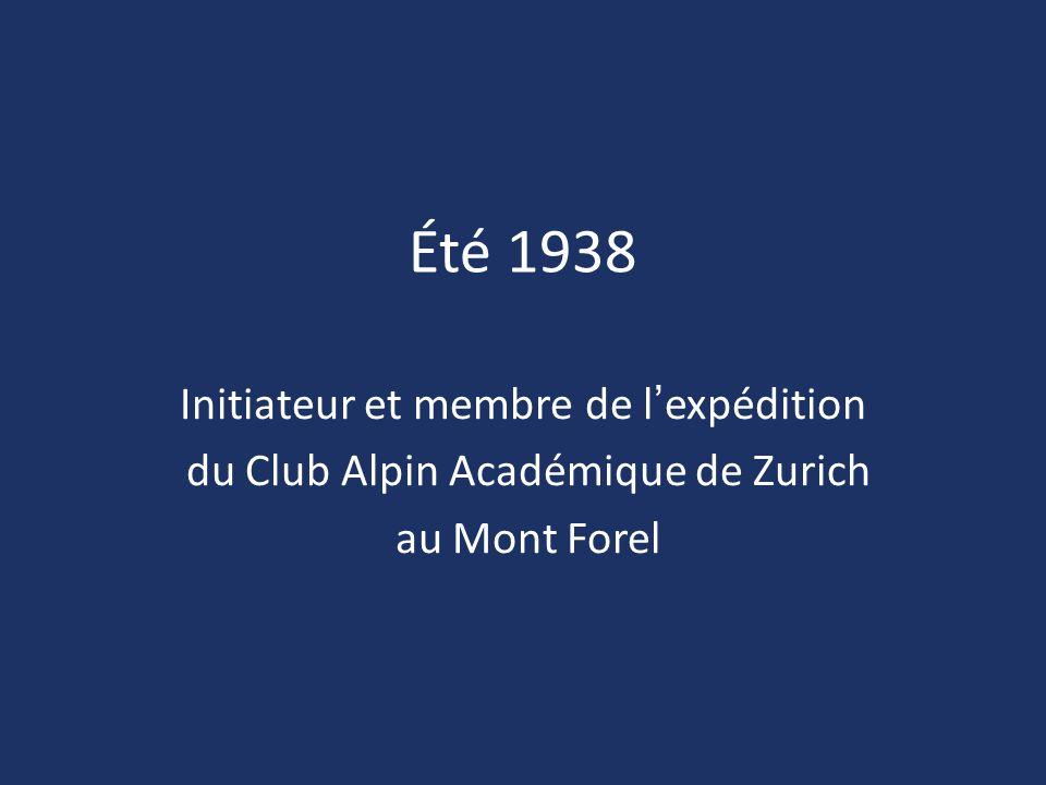 Été 1938 Initiateur et membre de l'expédition du Club Alpin Académique de Zurich au Mont Forel