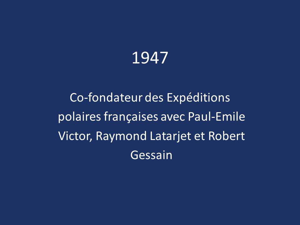 1947 Co-fondateur des Expéditions polaires françaises avec Paul-Emile Victor, Raymond Latarjet et Robert Gessain