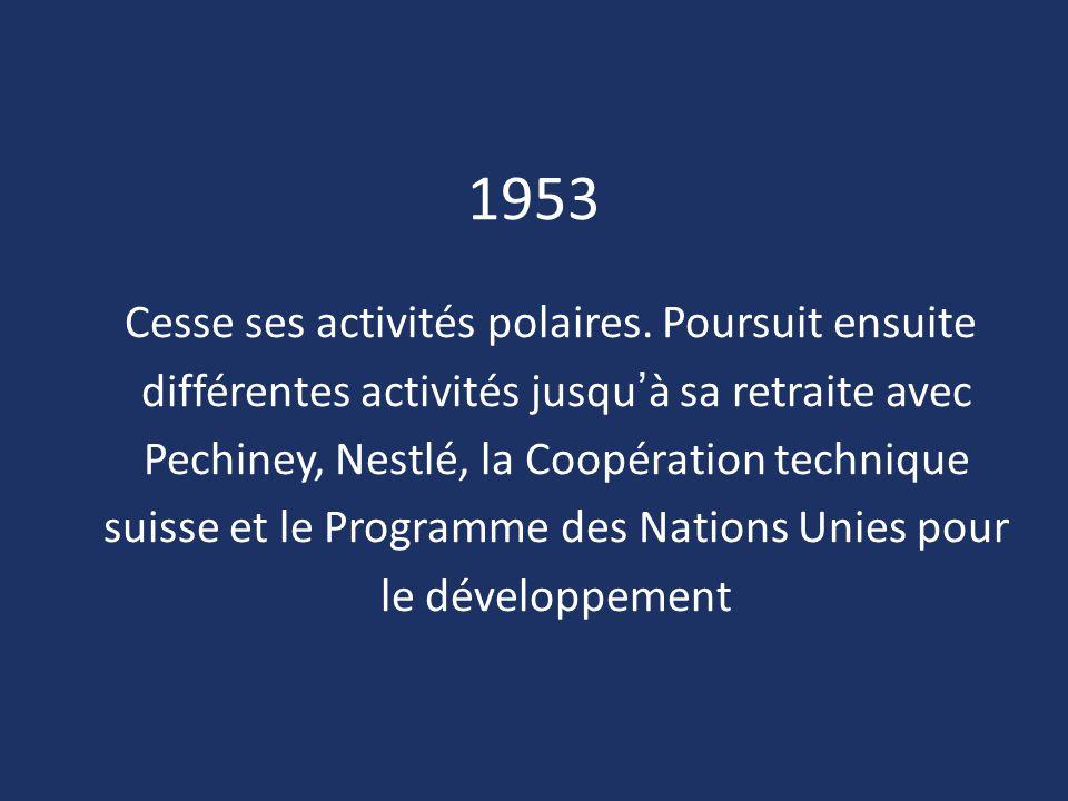 1953 Cesse ses activités polaires. Poursuit ensuite différentes activités jusqu'à sa retraite avec Pechiney, Nestlé, la Coopération technique suisse e