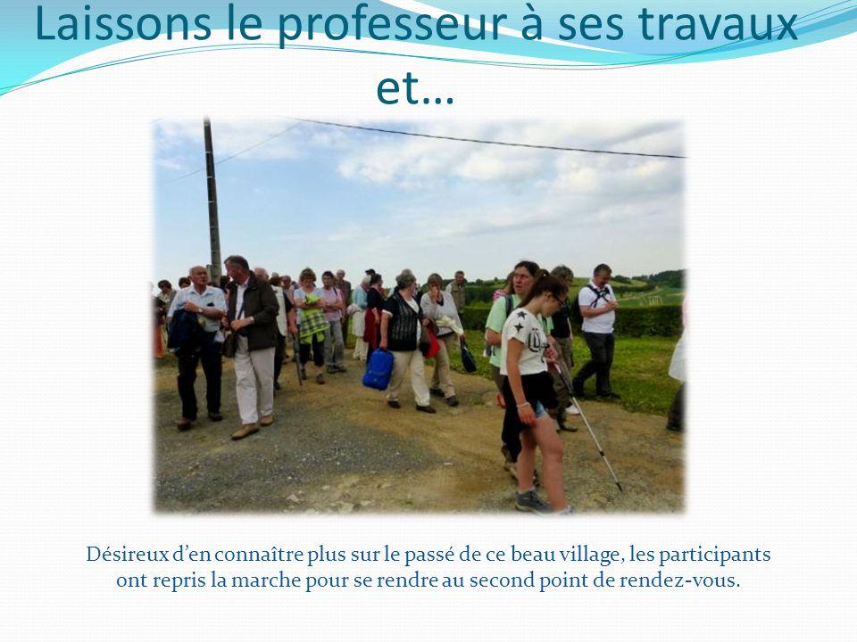 Laissons le professeur à ses travaux et… Désireux d'en connaître plus sur le passé de ce beau village, les participants ont repris la marche pour se rendre au second point de rendez-vous.