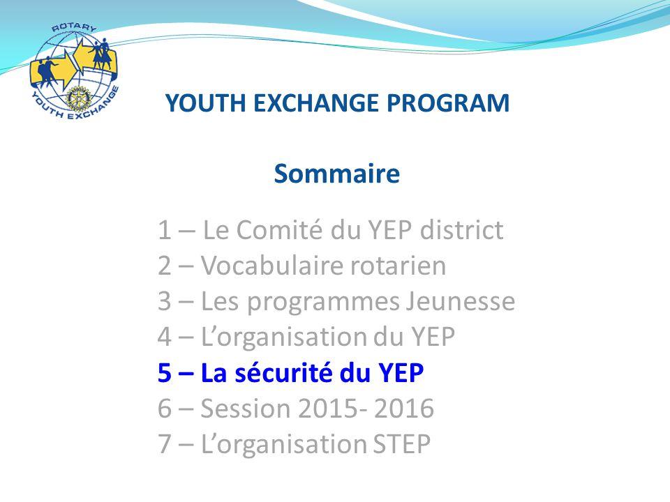 YOUTH EXCHANGE PROGRAM Sommaire 1 – Le Comité du YEP district 2 – Vocabulaire rotarien 3 – Les programmes Jeunesse 4 – L'organisation du YEP 5 – La sécurité du YEP 6 – Session 2015- 2016 7 – L'organisation STEP