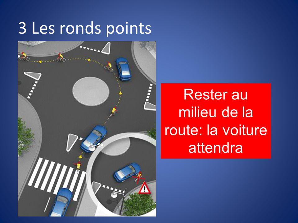 3 Les ronds points Rester au milieu de la route: la voiture attendra