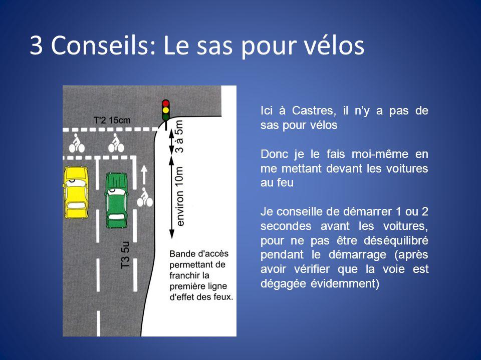 3 Conseils: Le sas pour vélos Ici à Castres, il n'y a pas de sas pour vélos Donc je le fais moi-même en me mettant devant les voitures au feu Je conseille de démarrer 1 ou 2 secondes avant les voitures, pour ne pas être déséquilibré pendant le démarrage (après avoir vérifier que la voie est dégagée évidemment)