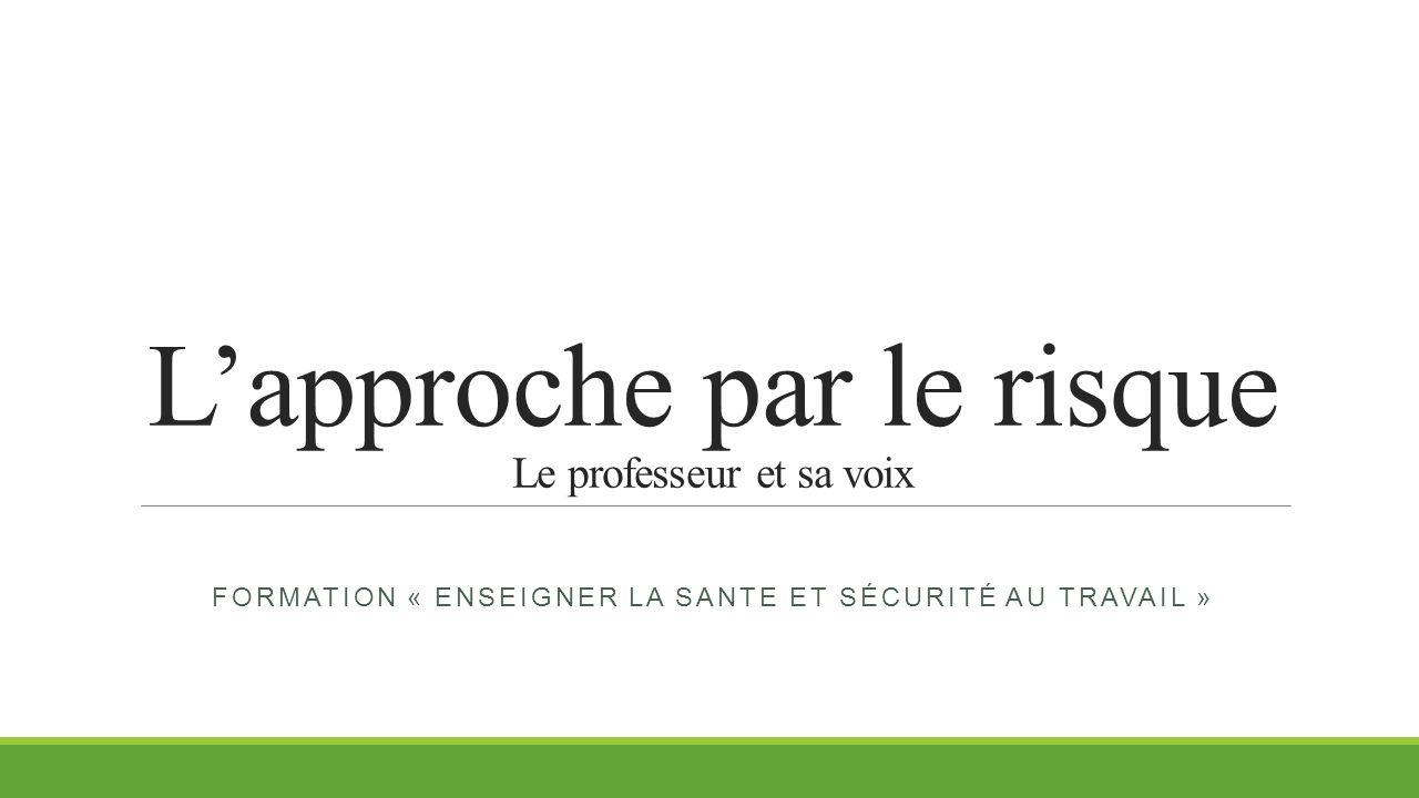 L'approche par le risque Le professeur et sa voix FORMATION « ENSEIGNER LA SANTE ET SÉCURITÉ AU TRAVAIL »